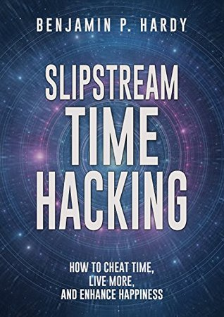 Slipstream Time Hacking by Benjamin P. Hardy
