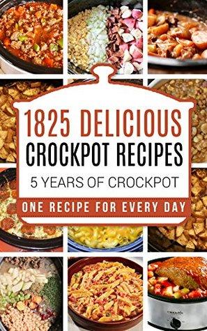 Crock Pot: 1825 Crock Pot Recipes: 5 years of Crock Pot Slow Cooker recipes: Crock Pot Slow Cooker: Crock Pot dump meals: Crock pot cookbook: Slow cooker ... meals, crockpot, crockpot recipes free)