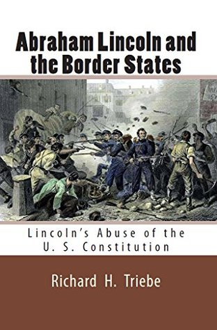 Abraham Lincoln and the Border States : Lincoln's Abuse of the U. S. Constitution