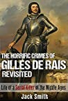 The Horrific Crimes of Gilles de Rais Revisited: Life of a Serial Killer of the Middle Ages