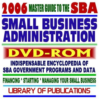 2006 Master Guide to the SBA - Indispensable Encyclopedia of Small Business Administration Programs and Data - Financing, Starting, Managing Your Small Business plus Library of Publications (DVD-ROM)