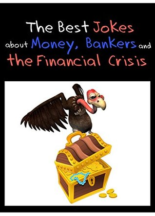 The Best Jokes about Money, Bankers and the Financial Crisis - Funny Economy Jokes (Illustrated Edition)