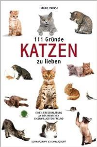 111 Gründe, Katzen zu lieben: Eine Liebeserklärung an des Menschen eigenwilligsten Freund