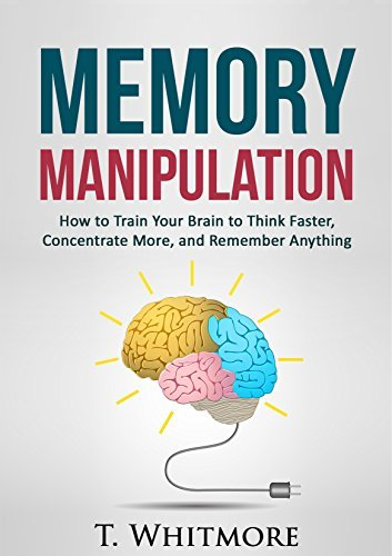 Memory Manipulation How to Train Your Brain to Think Faster- Concentrate Mor Anything