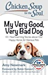 Chicken Soup for the Soul: My Very Good, Very Bad Dog: 101 Heartwarming Stories about Our Happy, Heroic  Hilarious Pets