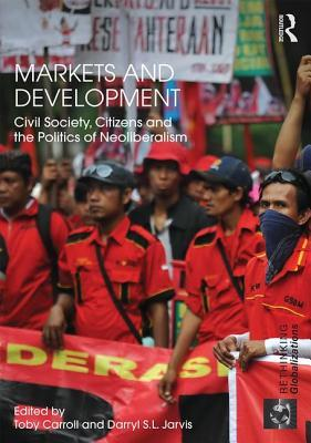 Markets and Development: Civil Society, Citizens and the Politics of Neoliberalism Toby Carroll