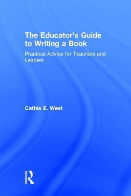 The Educators Guide to Writing a Book Practical Advice for Teachers and Leaders