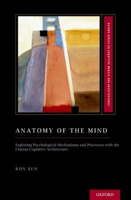 Anatomy of the Mind Exploring Psychological Mechanisms and Processes with the Clarion Cognitive Architecture