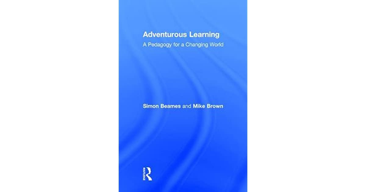 Adventurous Learning A Pedagogy for a Changing World
