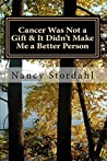 Cancer Was Not a Gift & It Didn't Make Me a Better Person by Nancy Stordahl