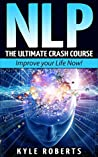 NLP: The Ultimate Crash Course to Improve your Life Now! (Neuro-Linguistic Programming,Self Hypnosis,Mind Control,Weight Loss,NLP Techniques,Goal Setting)