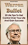 Warren Buffett: 20 Life Tips To Get Control Over Your Life And Gain Success: (Warren Buffet Biography, Business Success, The Essays of Warren Buffett, Lessons For Corporate America)