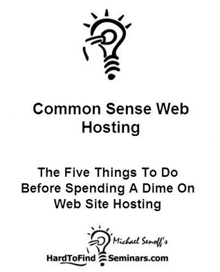 Common Sense Web Hosting: The Five Things To Do Before Spending A Dime On Web Site Hosting