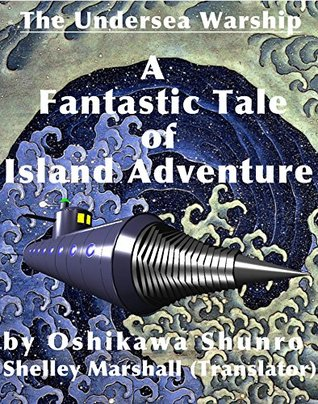 The Undersea Warship: A Fantastic Tale of Island Adventure by Oshikawa Shunro