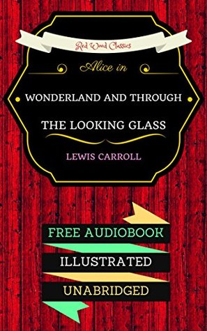 Alice in Wonderland And Through The Looking Glass: By Lewis Carroll & Illustrated
