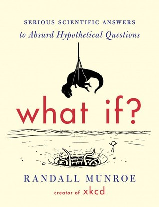 What If? Serious Scientific Answers to Absurd Hypothetical Qu... by Randall Munroe