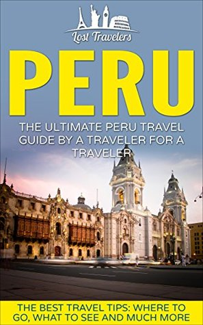 Peru: The Ultimate Peru Travel Guide By A Traveler For A Traveler: The Best Travel Tips; Where To Go, What To See And Much More (Lost Travelers Guide, Peru, Peru Guide, Peru Travel)