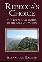 REBECCA'S CHOICE: THE SURPRISING SEQUEL TO THE TALE OF IVANHOE