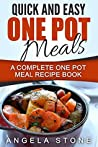 Quick And Easy One Pot Meals: A Complete One Pot Meal Recipe Book