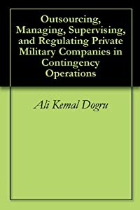 Outsourcing, Managing, Supervising, and Regulating Private Military Companies in Contingency Operations