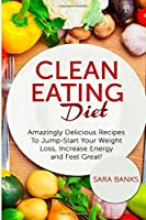 Clean Eating Diet: Amazingly Delicious Recipes To JumpStart Your Weight Loss, Increase Energy and Feel Great!