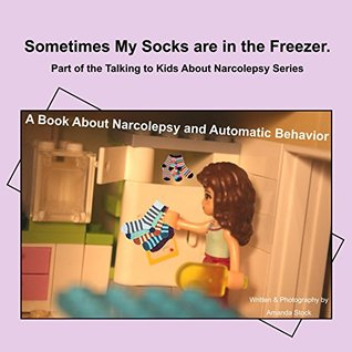 Sometimes My Socks are in the Freezer: A Book About Narcolepsy and Automatic Behavior (Talking to Kids About Narcolepsy 1)