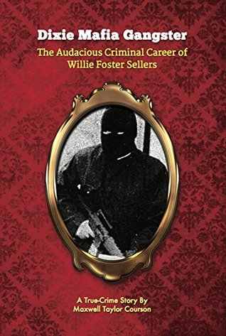 Dixie Mafia Gangster: The Audacious Criminal Career of Willie Foster Sellers: A True-Crime Story