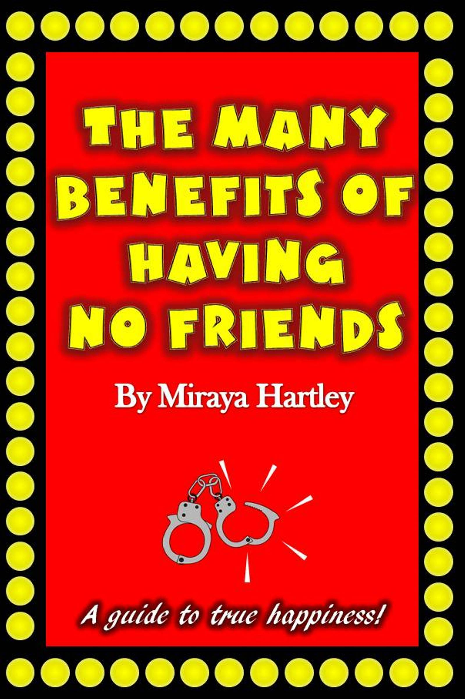 The Many Benefits of Having No Friends  by  Miraya Hartley