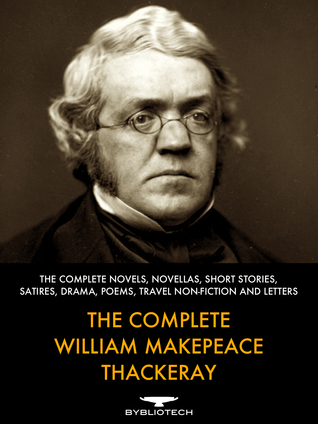 The Complete William Makepeace Thackeray: The Complete Novels, Novellas, Short Stories, Satires, Drama, Poems, Travels Non-Fiction and Letters