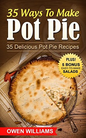 35 Ways To Make Pot Pie?: 35 Delicious Pot Pie Recipes For ALL Meatloverz! Plus: 5 BONUS Filling Easy-to-Make Lite Salads (Simple Yet Delicious Book 2)