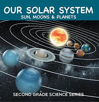 Our Solar System (Sun, Moons & Planets) : Second Grade Science Series: 2nd Grade Books (Children's Astronomy & Space Books)