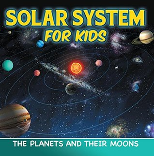 Solar System for Kids: The Planets and Their Moons: Universe for Kids (Children's Astronomy & Space Books)