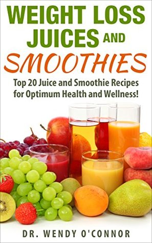 Weight Loss Juices And Smoothies Top 20 Juice And Smoothie Recipes For Optimum Health And Wellness By Wendy O Connor
