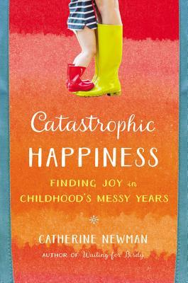 Catastrophic Happiness: Finding Joy in Childhood's Messy Years