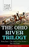 THE OHIO RIVER TRILOGY: Betty Zane + The Spirit of the Border + The Last Trail (Western Classics Series): Historical Novels