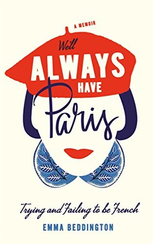 We'll Always Have Paris: Trying and Failing to Be French by Emma Beddington