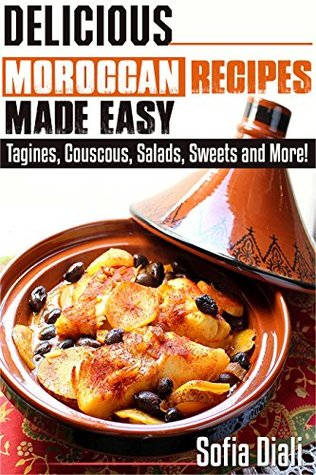 DELICIOUS MOROCCAN RECIPES MADE EASY: TAGINES, COUSCOUS, SALADS, SWEETS AND MORE!