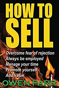 HOW To Sell, Overcome Fear of Rejection,: Manage Your Time, Set Goals, And Never be Unemployed