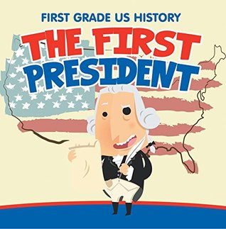 First Grade US History: The First President: 1st Grade Books (Children's US Presidents & First Ladies)
