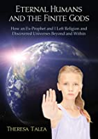 Eternal Humans and the Finite Gods: How an Ex-Prophet and I Left Religion and Discovered Universes Beyond and Within
