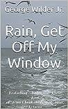 Rain, Get Off My Window by George Wilder Jr.