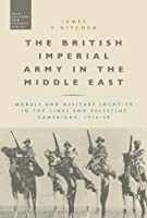 The British Imperial Army in the Middle East: Morale and Military Identity in the Sinai and Palestine Campaigns, 1916-18 (War, Culture and Society)
