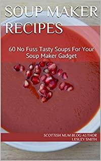 Soup Maker Recipes: 60 No Fuss Tasty Soups For Your Soup Maker Gadget (Soup Maker Gadget Recipes Book 1)
