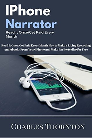 IPhone Narrator Read it Once/Get Paid Every Month: How to Make a Living Recording Audiobooks From Your IPhone and Make it a Bestseller for Free