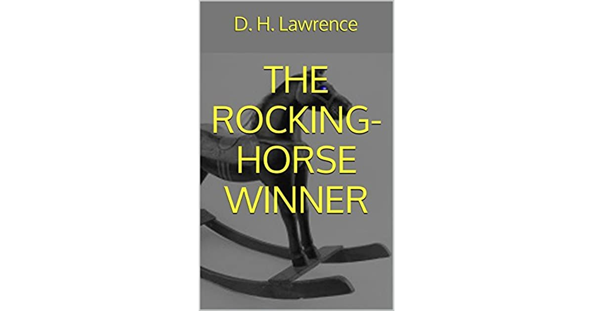 rocking house winner dh lawrence essay - dh lawrence's the rocking-horse winner 'the rocking-horse winner' by dh lawrence is a shockingly disturbing tale of materialism, wealth, and a mother's absent affection for her children the family in the story is constantly lured by the sweet temptation of sin.