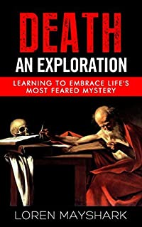 Death: An Exploration: Learning To Embrace Life's Most Feared Mystery (Death, Dying, Grieving, Grief, Mortality, Loss, Coping with Death Book 1)