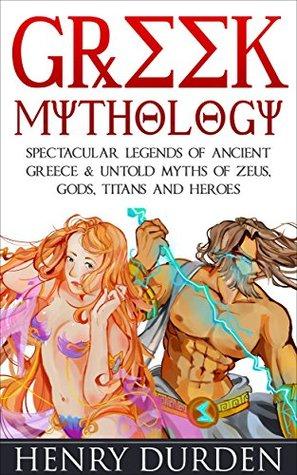 Greek Mythology: 25 Spectacular Legends of Ancient Greece & Untold Myths of Zeus, Gods, Titans and Heroes in Greek Mythology