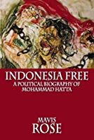Indonesia Free: A Political Biography of Mohammad Hatta (Classic Indonesia Book 24)