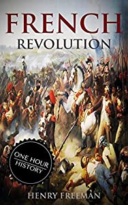 French Revolution: A History From Beginning to End (One Hour History Book 1)