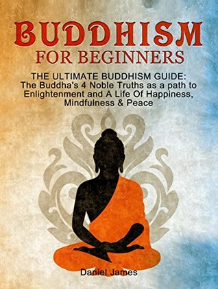 Buddhism for Beginners: The Ultimate Buddhism Guide: The Buddha's 4 Noble Truths as a Path to Enlightenment and A Life Of Happiness, Mindfulness & Peace! (Buddhism for Beginners, Zen)
